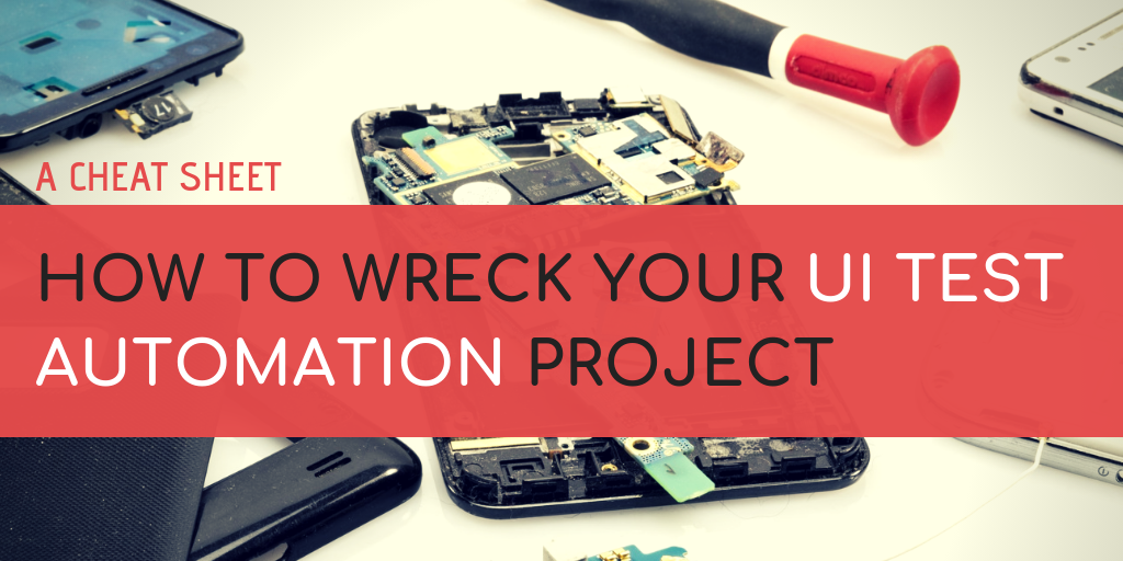 How to Wreck Your UI Test Automation Project - A Cheat Sheet